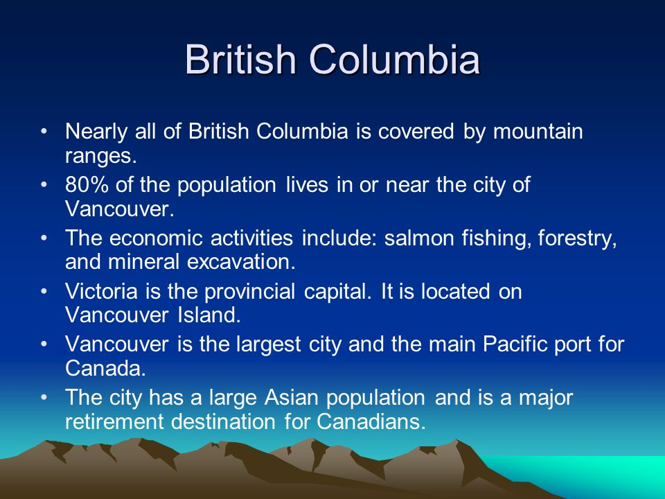 British Columbia Nearly all of British Columbia is covered by mountain ranges. 80% of the population lives in or near the city of Vancouver. The econo