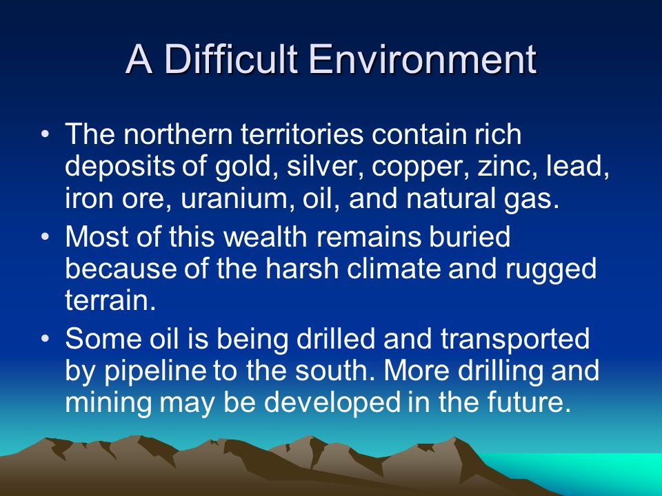 A Difficult Environment The northern territories contain rich deposits of gold, silver, copper, zinc, lead, iron ore, uranium, oil, and natural gas. M