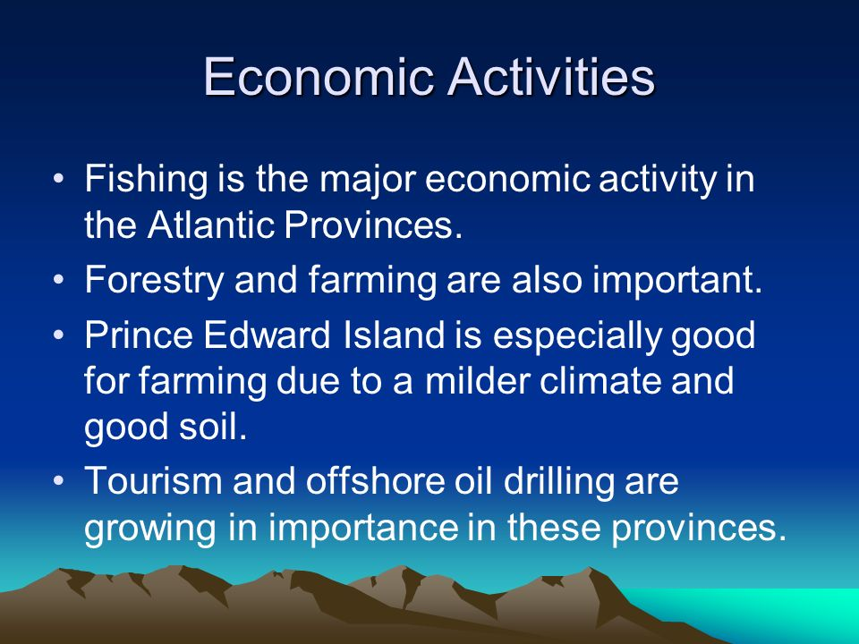 Economic Activities Fishing is the major economic activity in the Atlantic Provinces. Forestry and farming are also important. Prince Edward Island is