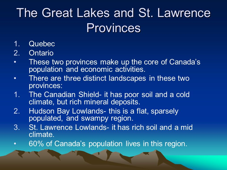 The Great Lakes and St. Lawrence Provinces 1.Quebec 2.Ontario These two provinces make up the core of Canadas population and economic activities. Ther