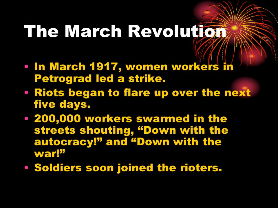 The March Revolution In March 1917, women workers in Petrograd led a strike. Riots began to flare up over the next five days. 200,000 workers swarmed