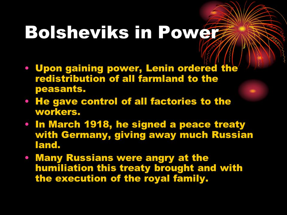 Bolsheviks in Power Upon gaining power, Lenin ordered the redistribution of all farmland to the peasants. He gave control of all factories to the work
