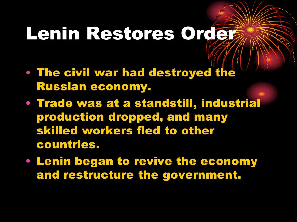 Lenin Restores Order The civil war had destroyed the Russian economy. Trade was at a standstill, industrial production dropped, and many skilled worke