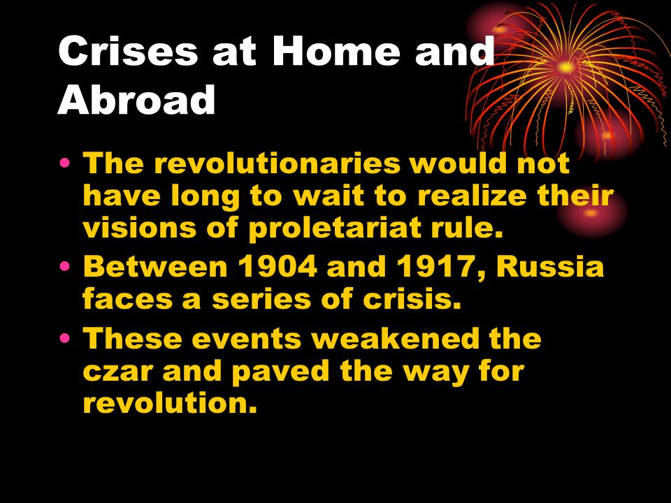 Crises at Home and Abroad The revolutionaries would not have long to wait to realize their visions of proletariat rule. Between 1904 and 1917, Russia