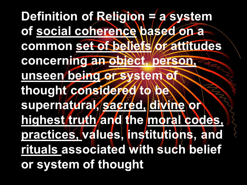 Definition of Religion = a system of social coherence based on a common set of beliefs or attitudes concerning an object, person, unseen being or system of thought considered to be supernatural, sacred, divine or highest truth and the moral codes, practices, values, institutions, and rituals associated with such belief or system of thought