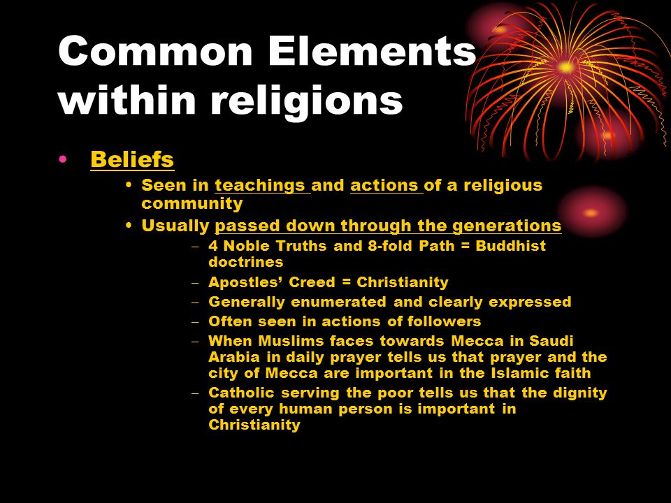 Common Elements within religions Beliefs Seen in teachings and actions of a religious community Usually passed down through the generations – 4 Noble Truths and 8-fold Path = Buddhist doctrines – Apostles Creed = Christianity – Generally enumerated and clearly expressed – Often seen in actions of followers – When Muslims faces towards Mecca in Saudi Arabia in daily prayer tells us that prayer and the city of Mecca are important in the Islamic faith – Catholic serving the poor tells us that the dignity of every human person is important in Christianity