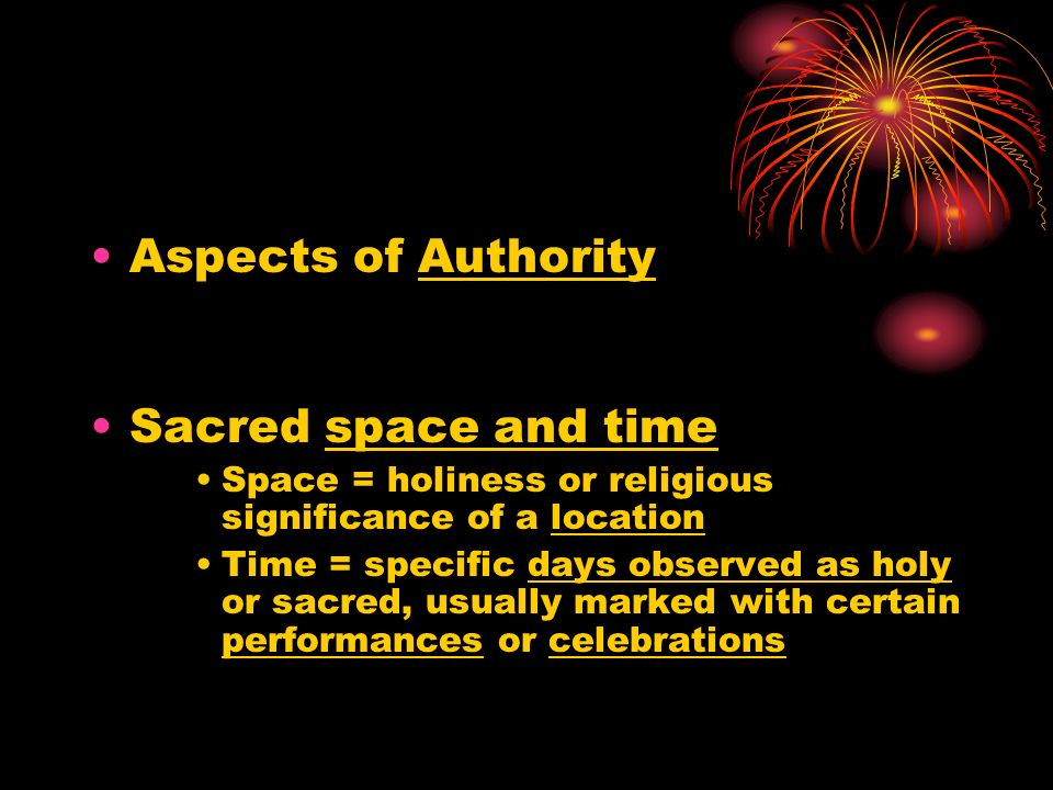 Aspects of Authority Sacred space and time Space = holiness or religious significance of a location Time = specific days observed as holy or sacred, usually marked with certain performances or celebrations
