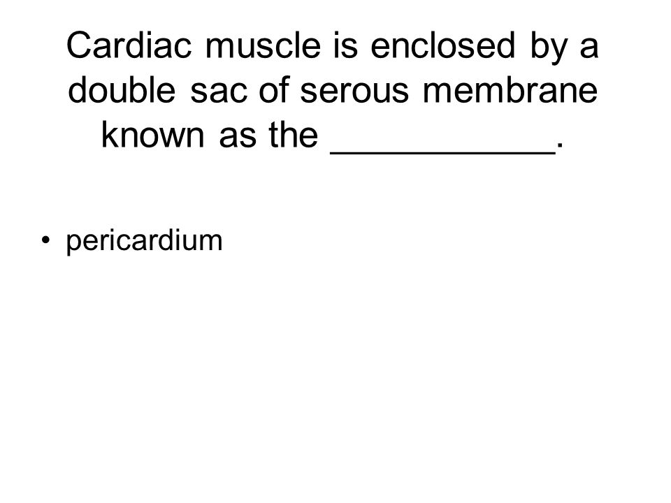 Cardiac muscle is enclosed by a double sac of serous membrane known as the ___________. pericardium