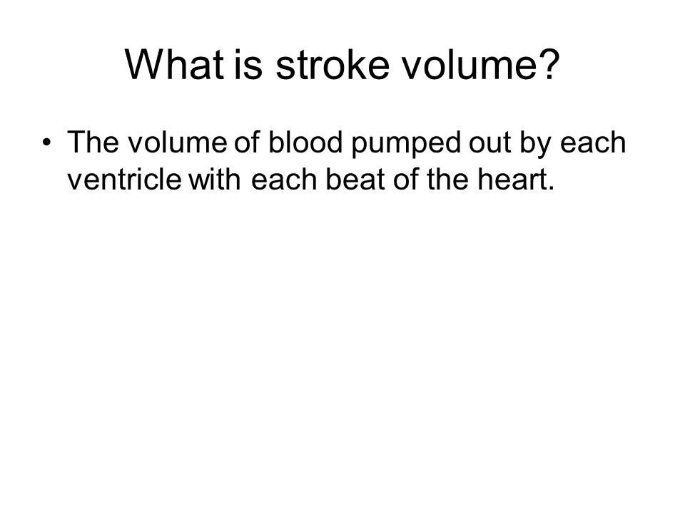What is stroke volume? The volume of blood pumped out by each ventricle with each beat of the heart.