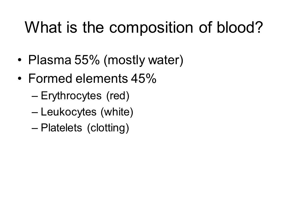 What is the composition of blood? Plasma 55% (mostly water) Formed elements 45% –Erythrocytes (red) –Leukocytes (white) –Platelets (clotting)