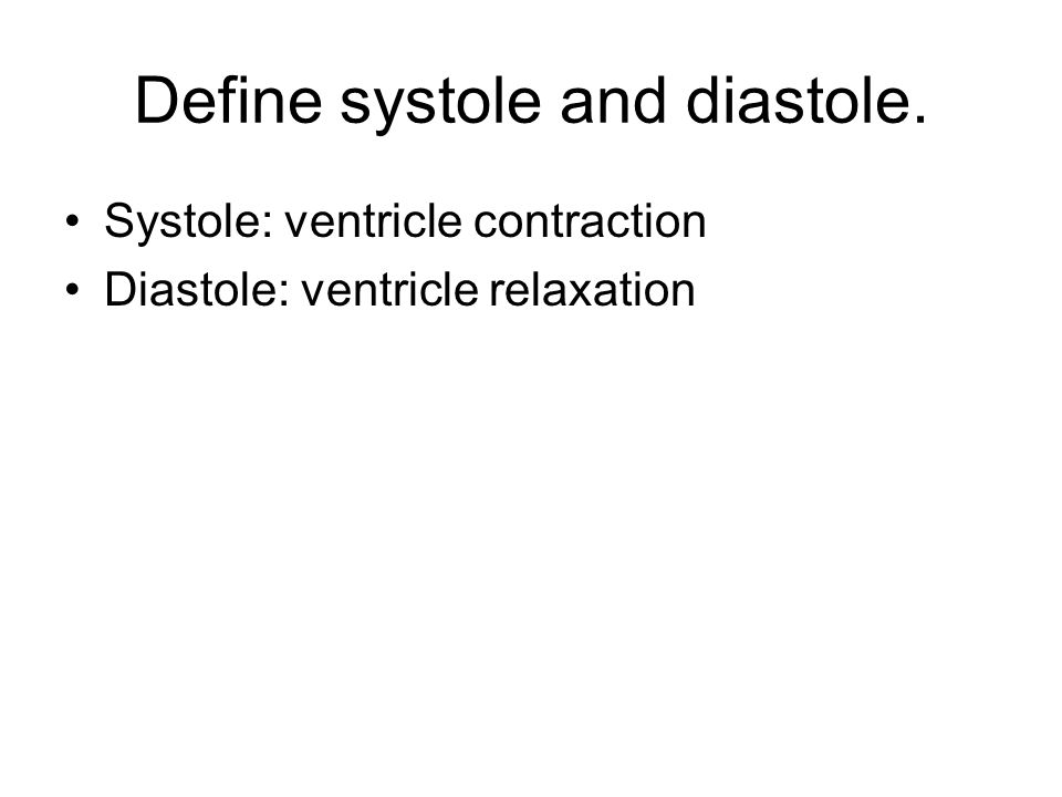 Define systole and diastole. Systole: ventricle contraction Diastole: ventricle relaxation