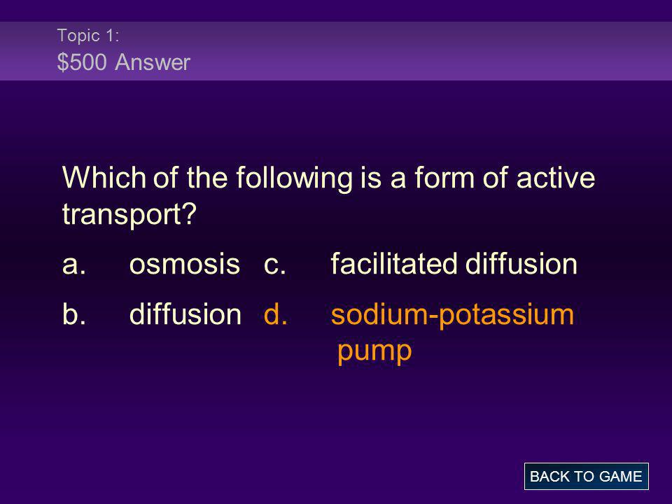 Topic 1: $500 Answer Which of the following is a form of active transport? a.osmosisc.facilitated diffusion b.diffusiond.sodium-potassium pump BACK TO