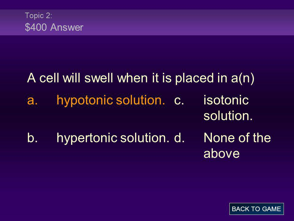 Topic 2: $400 Answer A cell will swell when it is placed in a(n) a.hypotonic solution.c.isotonic solution. b.hypertonic solution.d.None of the above B