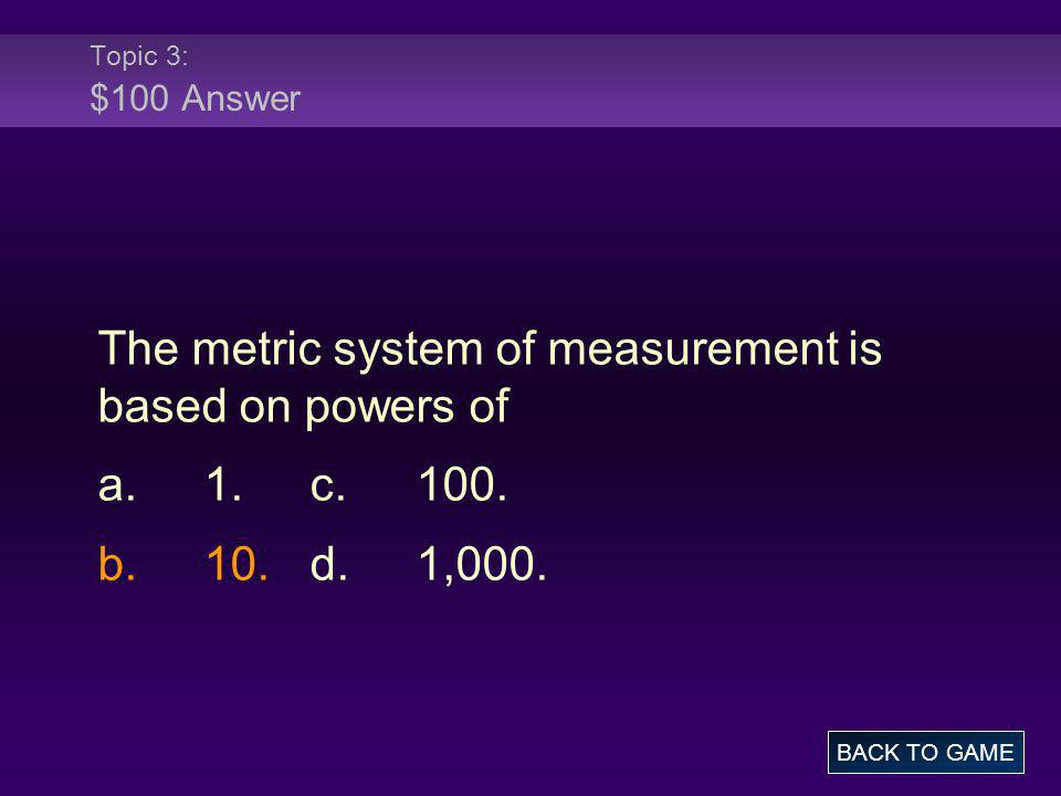 Topic 3: $100 Answer The metric system of measurement is based on powers of a.1.c.100. b.10.d.1,000. BACK TO GAME