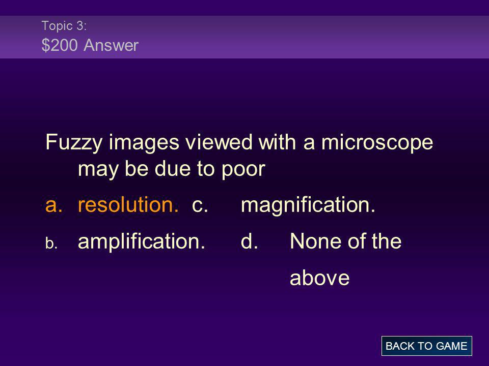 Topic 3: $200 Answer Fuzzy images viewed with a microscope may be due to poor a.resolution.c.magnification. b. amplification.d.None of the above BACK