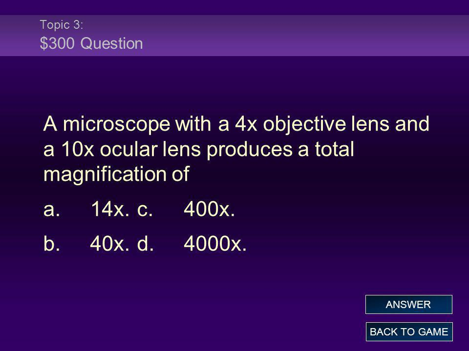 Topic 3: $300 Question A microscope with a 4x objective lens and a 10x ocular lens produces a total magnification of a.14x.c.400x. b.40x.d.4000x. BACK