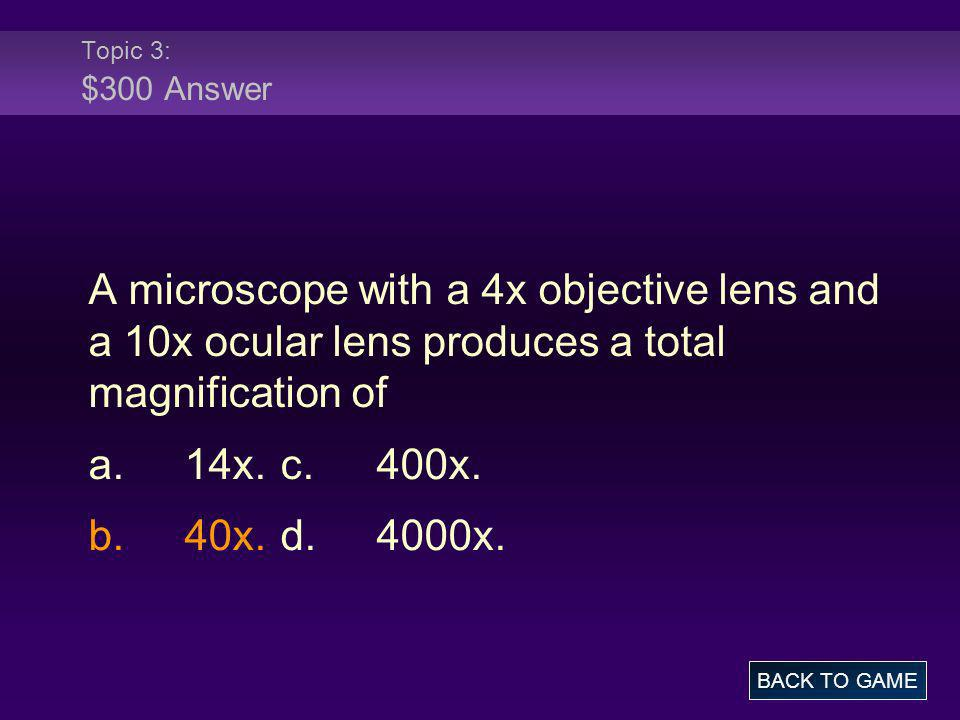Topic 3: $300 Answer A microscope with a 4x objective lens and a 10x ocular lens produces a total magnification of a.14x.c.400x. b.40x.d.4000x. BACK T