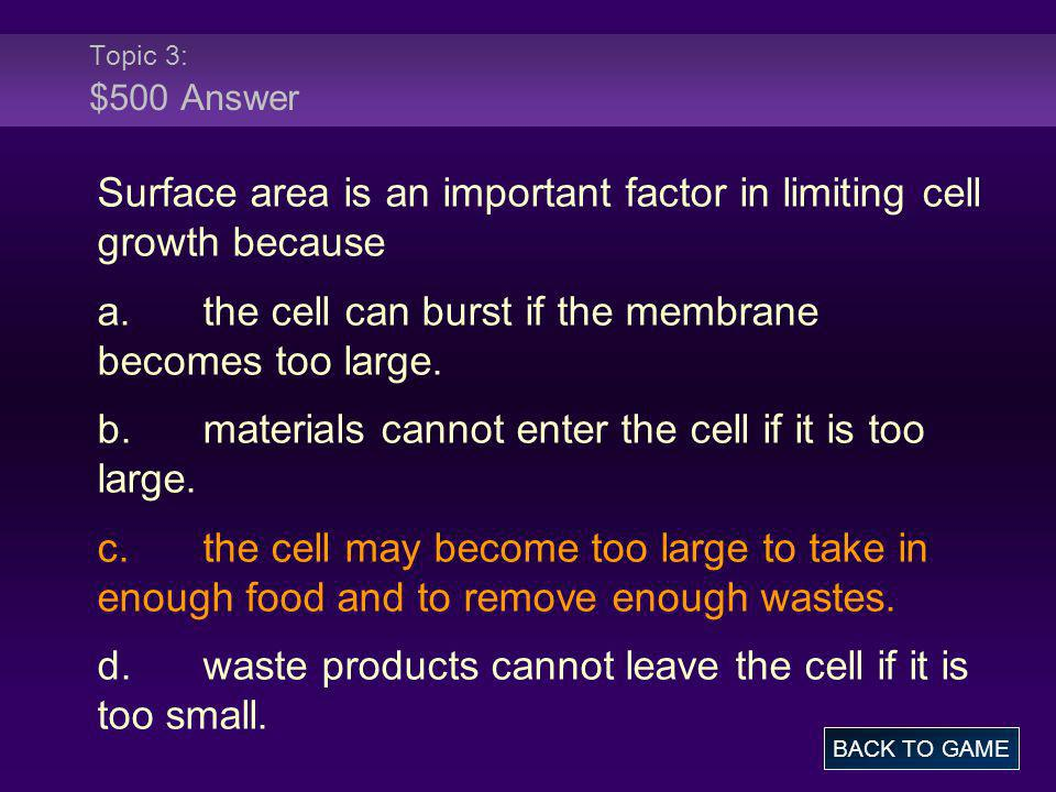 Topic 3: $500 Answer Surface area is an important factor in limiting cell growth because a.the cell can burst if the membrane becomes too large. b.mat