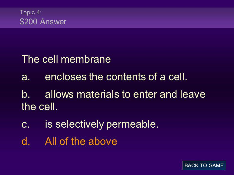 Topic 4: $200 Answer The cell membrane a.encloses the contents of a cell. b.allows materials to enter and leave the cell. c.is selectively permeable.