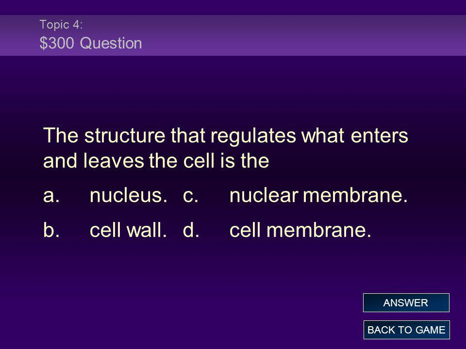 Topic 4: $300 Question The structure that regulates what enters and leaves the cell is the a.nucleus.c.nuclear membrane. b.cell wall.d.cell membrane.