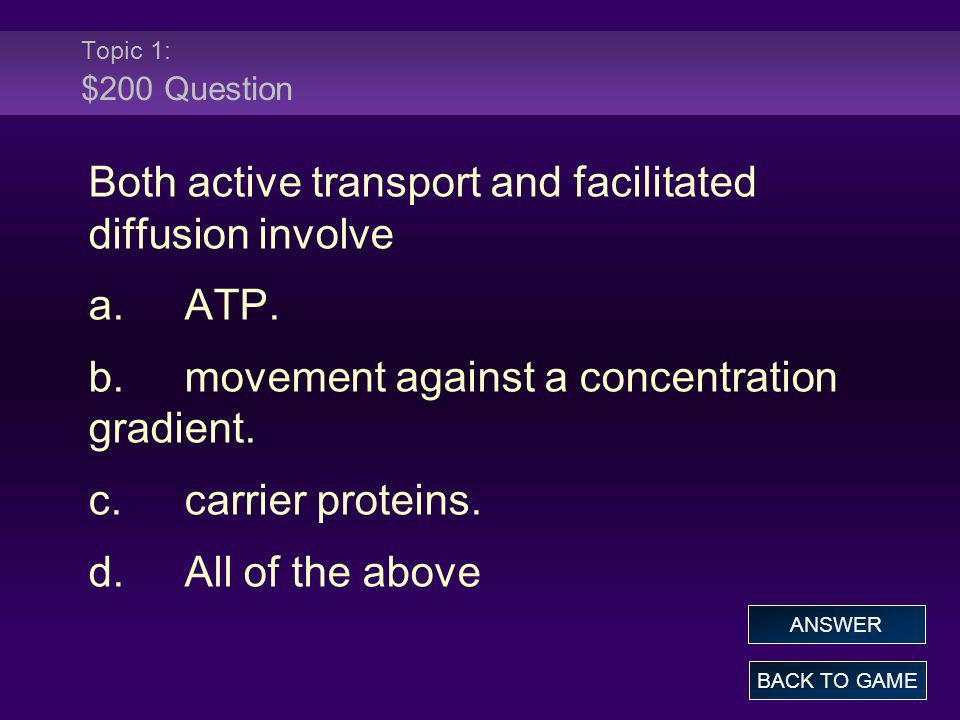Topic 1: $200 Question Both active transport and facilitated diffusion involve a.ATP. b.movement against a concentration gradient. c.carrier proteins.