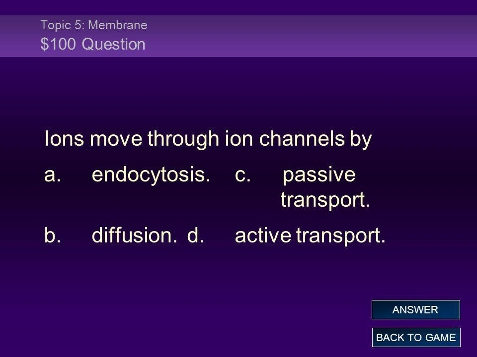 Topic 5: Membrane $100 Question Ions move through ion channels by a.endocytosis.c.passive transport. b.diffusion.d.active transport. BACK TO GAME ANSW
