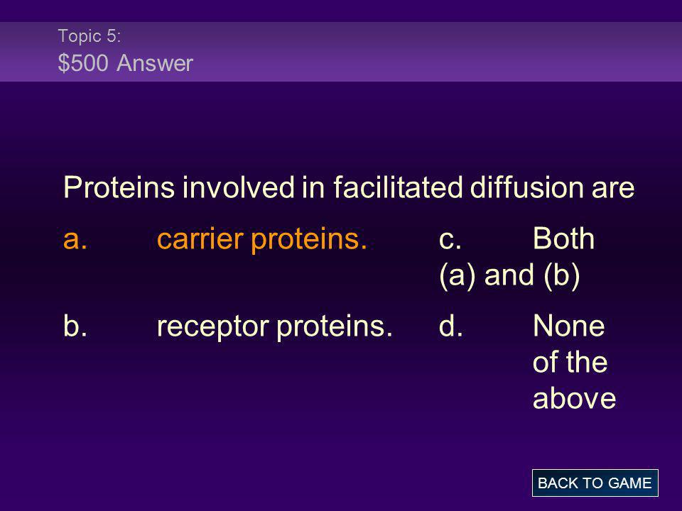 Topic 5: $500 Answer Proteins involved in facilitated diffusion are a.carrier proteins.c.Both (a) and (b) b.receptor proteins.d.None of the above BACK