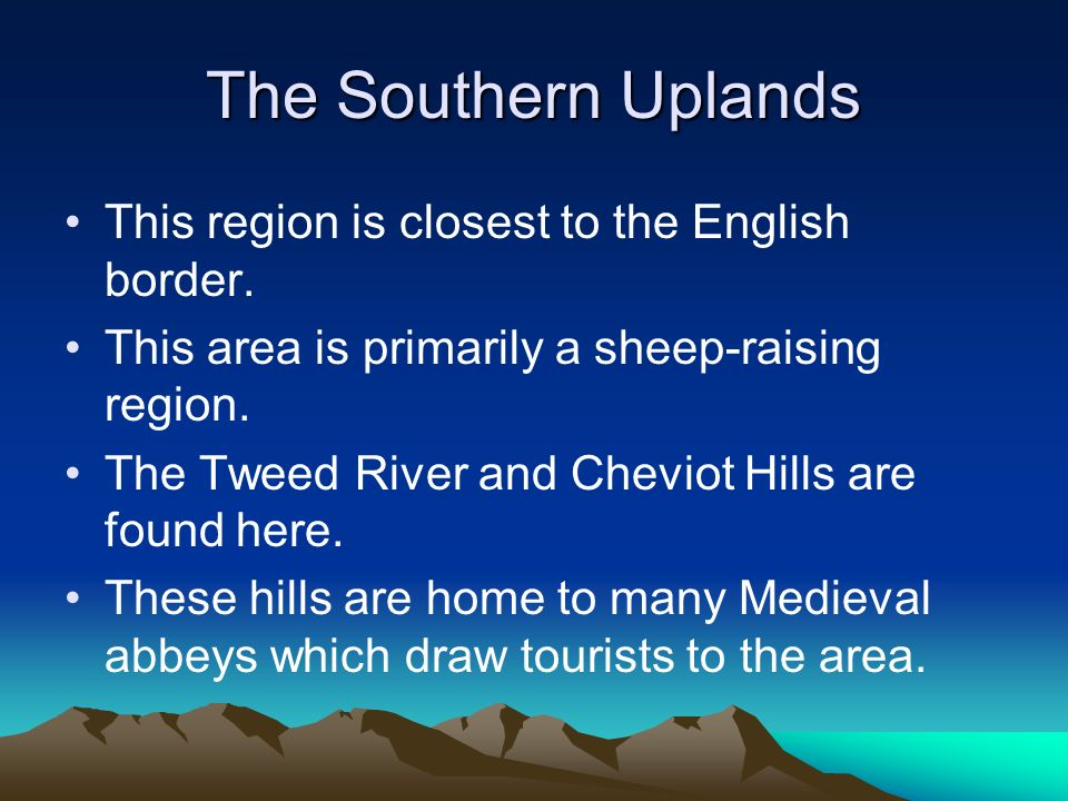 The Southern Uplands This region is closest to the English border. This area is primarily a sheep-raising region. The Tweed River and Cheviot Hills ar