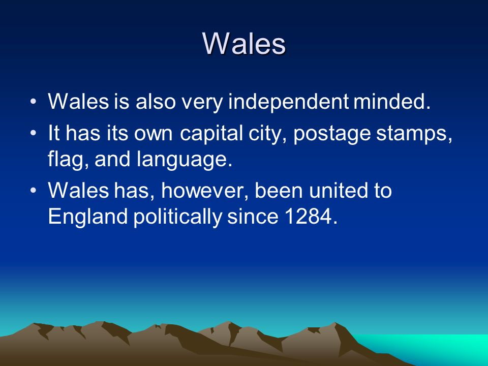 Wales Wales is also very independent minded. It has its own capital city, postage stamps, flag, and language. Wales has, however, been united to Engla