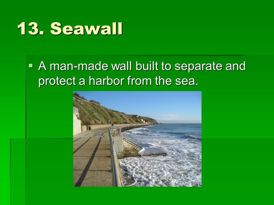 13. Seawall A man-made wall built to separate and protect a harbor from the sea. A man-made wall built to separate and protect a harbor from the sea.