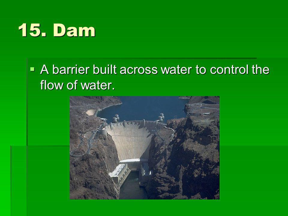 15. Dam A barrier built across water to control the flow of water. A barrier built across water to control the flow of water.