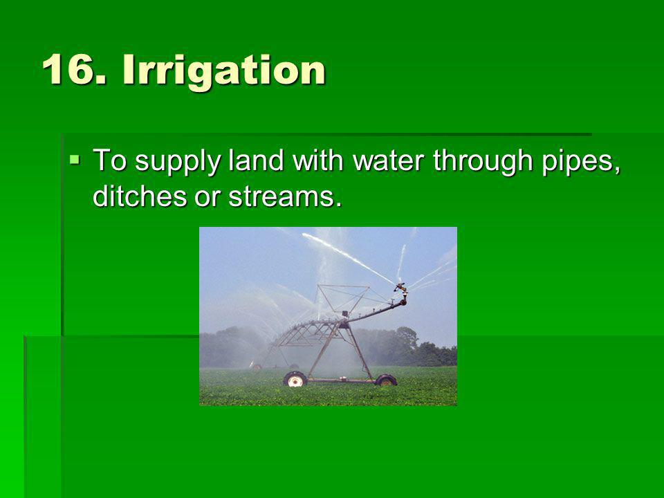 16. Irrigation To supply land with water through pipes, ditches or streams. To supply land with water through pipes, ditches or streams.