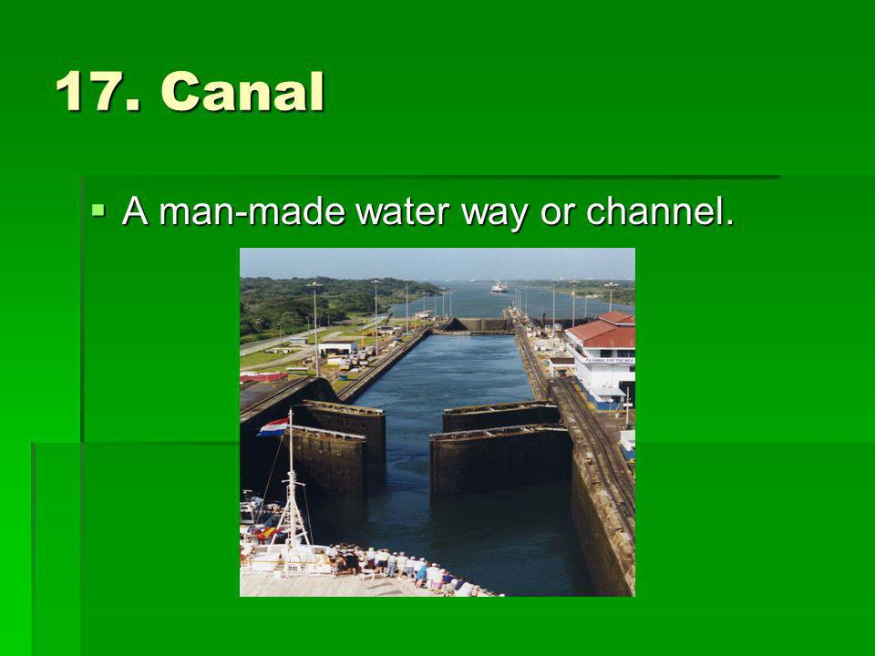 17. Canal A man-made water way or channel. A man-made water way or channel.