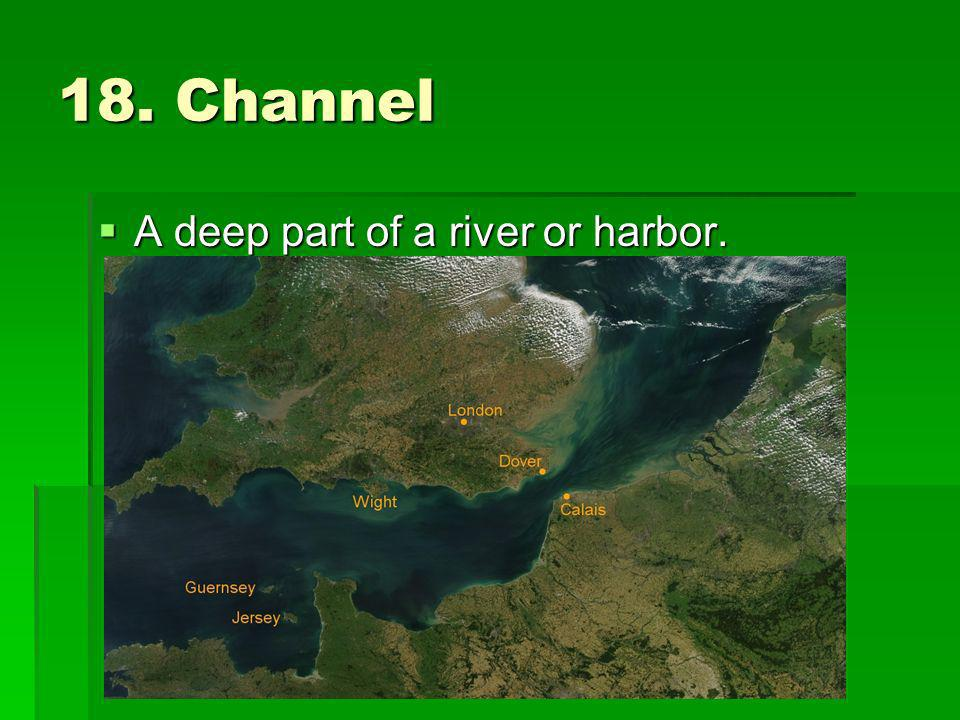 18. Channel A deep part of a river or harbor. A deep part of a river or harbor.
