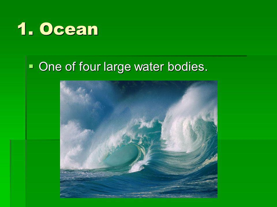 1. Ocean One of four large water bodies. One of four large water bodies.