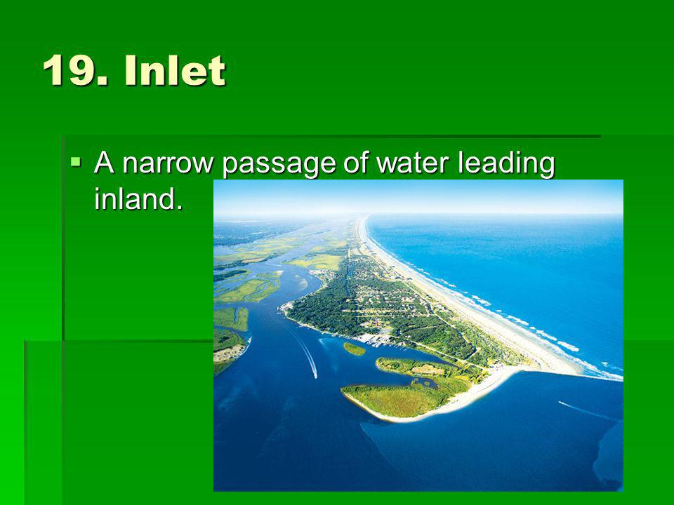 19. Inlet A narrow passage of water leading inland. A narrow passage of water leading inland.