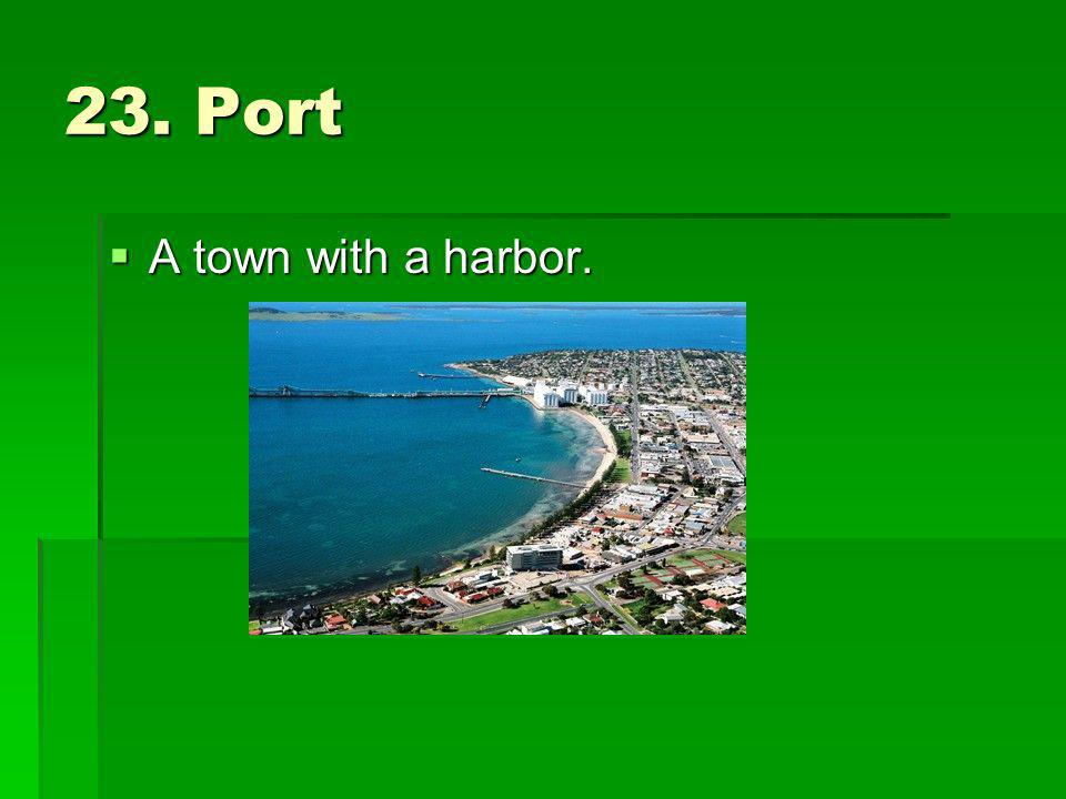 23. Port A town with a harbor. A town with a harbor.