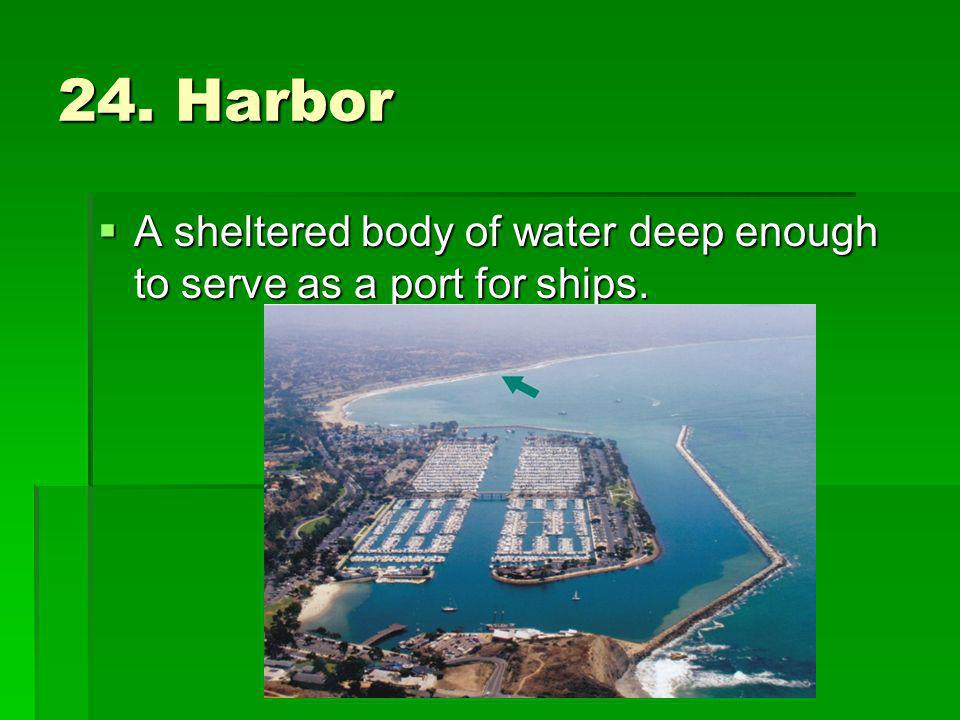 24. Harbor A sheltered body of water deep enough to serve as a port for ships. A sheltered body of water deep enough to serve as a port for ships.