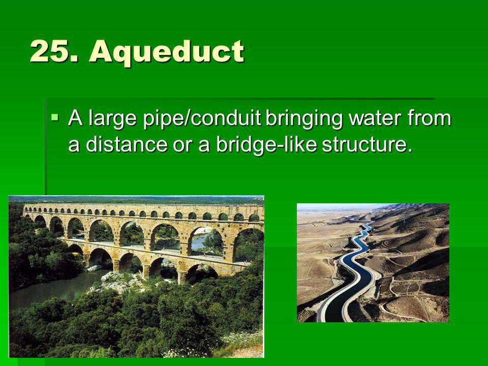 25. Aqueduct A large pipe/conduit bringing water from a distance or a bridge-like structure. A large pipe/conduit bringing water from a distance or a