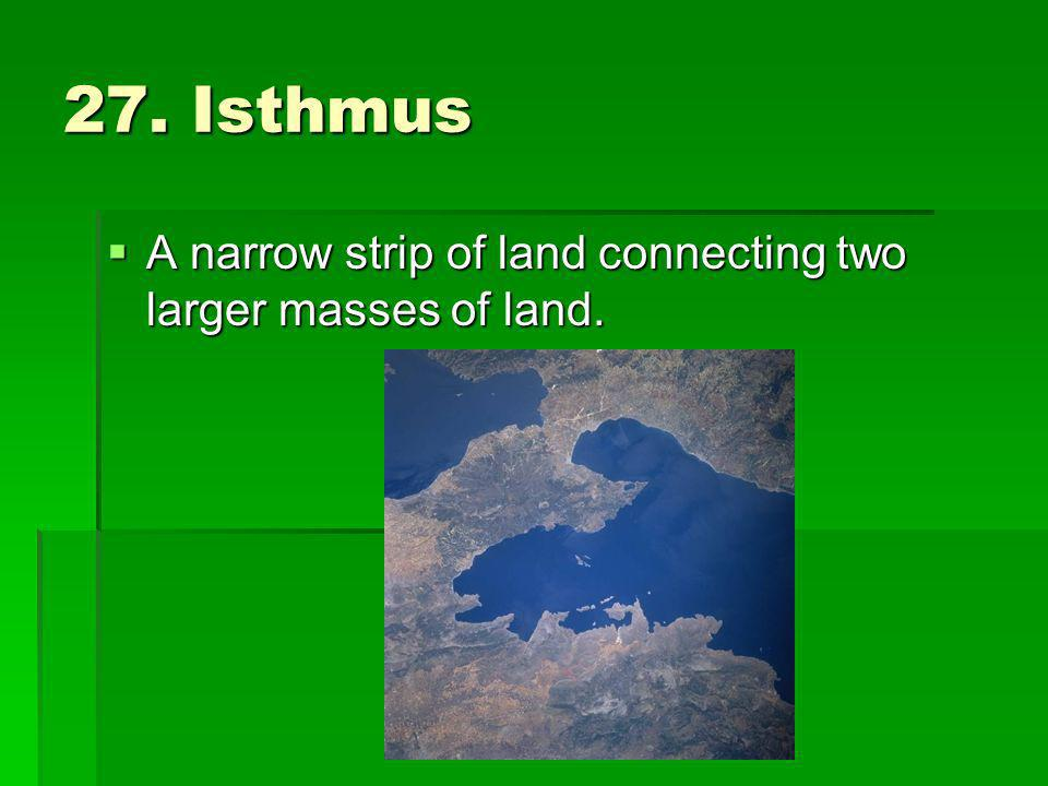 27. Isthmus A narrow strip of land connecting two larger masses of land. A narrow strip of land connecting two larger masses of land.