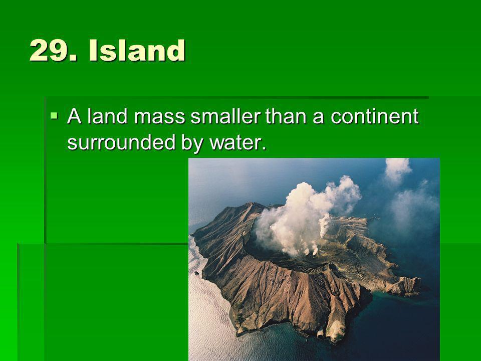 29. Island A land mass smaller than a continent surrounded by water. A land mass smaller than a continent surrounded by water.