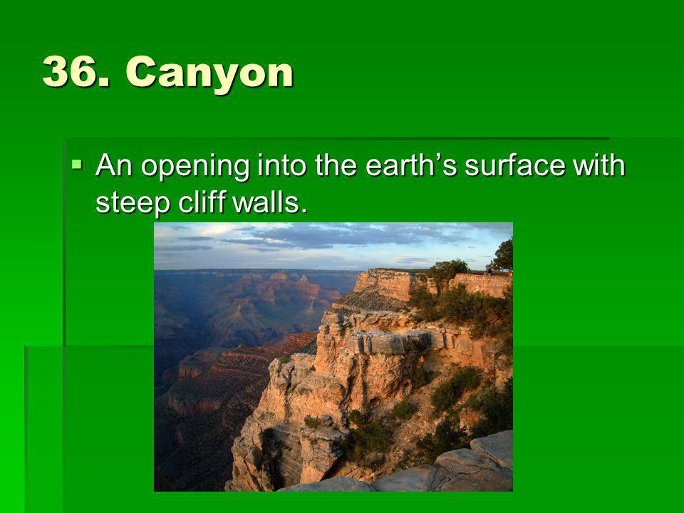 36. Canyon An opening into the earths surface with steep cliff walls. An opening into the earths surface with steep cliff walls.