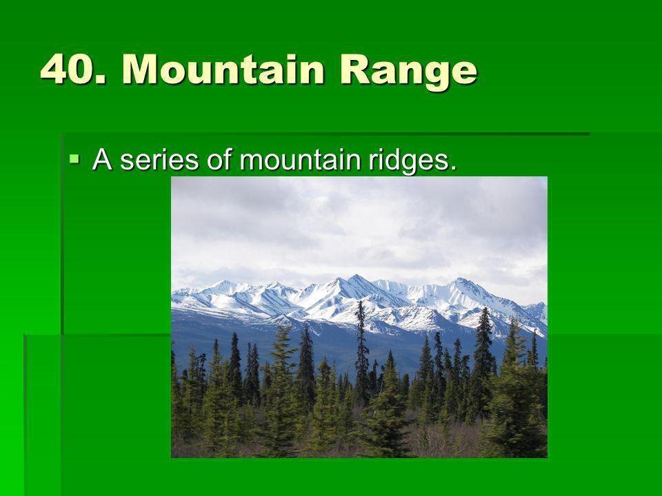 40. Mountain Range A series of mountain ridges. A series of mountain ridges.