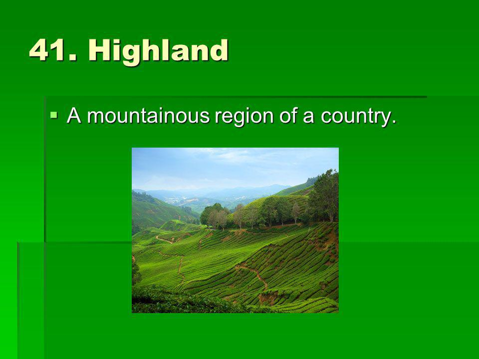 41. Highland A mountainous region of a country. A mountainous region of a country.