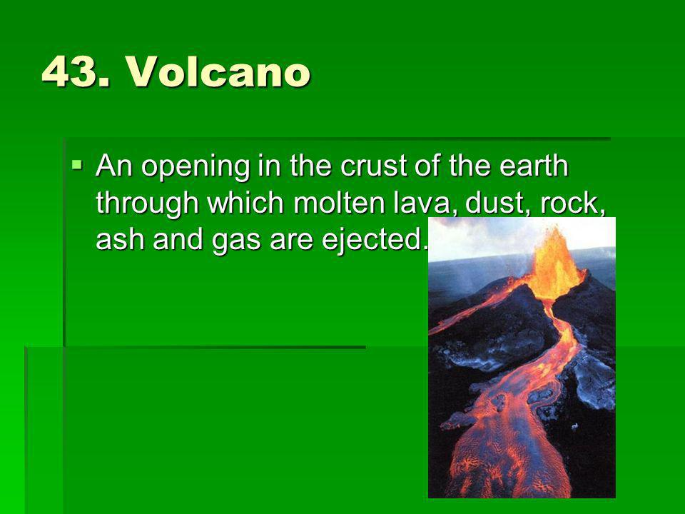 43. Volcano An opening in the crust of the earth through which molten lava, dust, rock, ash and gas are ejected. An opening in the crust of the earth