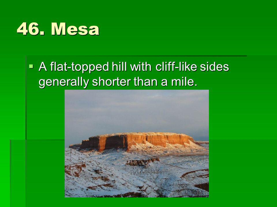 46. Mesa A flat-topped hill with cliff-like sides generally shorter than a mile. A flat-topped hill with cliff-like sides generally shorter than a mil