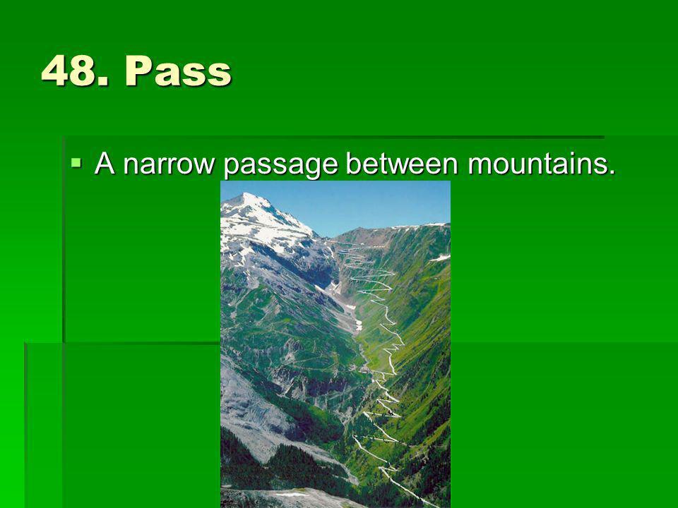 48. Pass A narrow passage between mountains. A narrow passage between mountains.