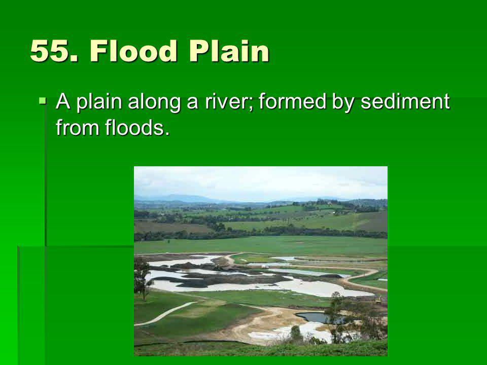 55. Flood Plain A plain along a river; formed by sediment from floods. A plain along a river; formed by sediment from floods.