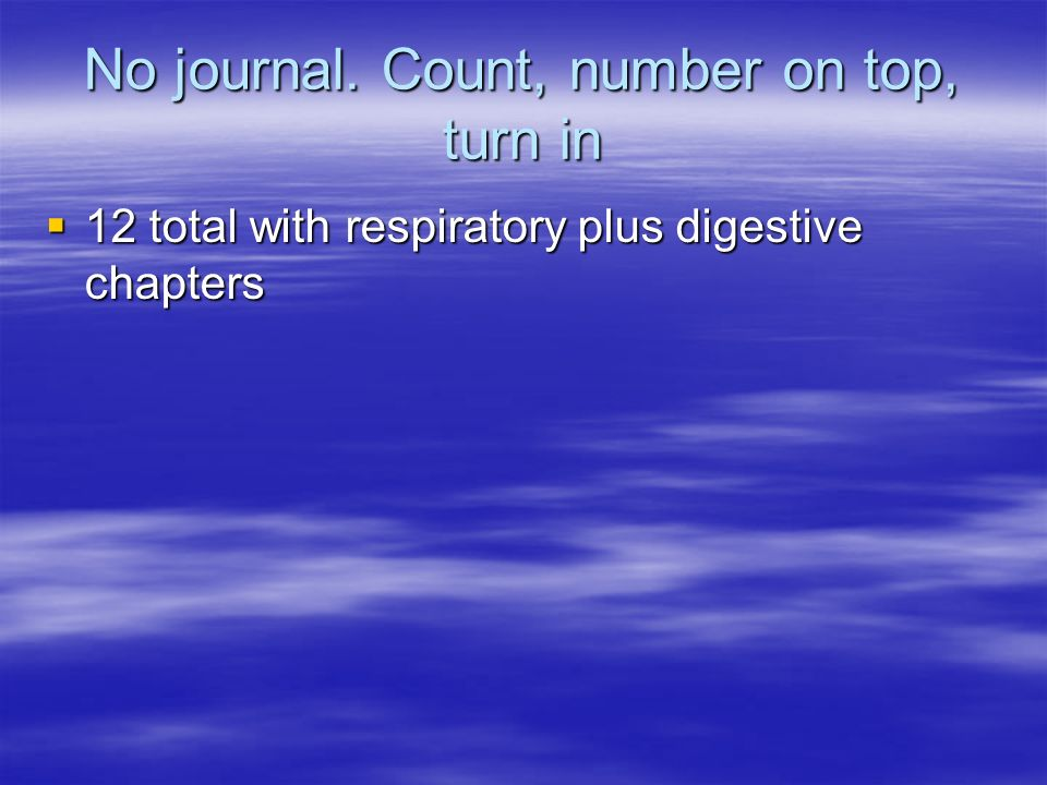 No journal. Count, number on top, turn in 12 total with respiratory plus digestive chapters 12 total with respiratory plus digestive chapters