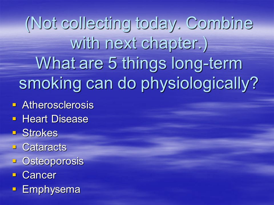 (Not collecting today. Combine with next chapter.) What are 5 things long-term smoking can do physiologically? Atherosclerosis Atherosclerosis Heart D